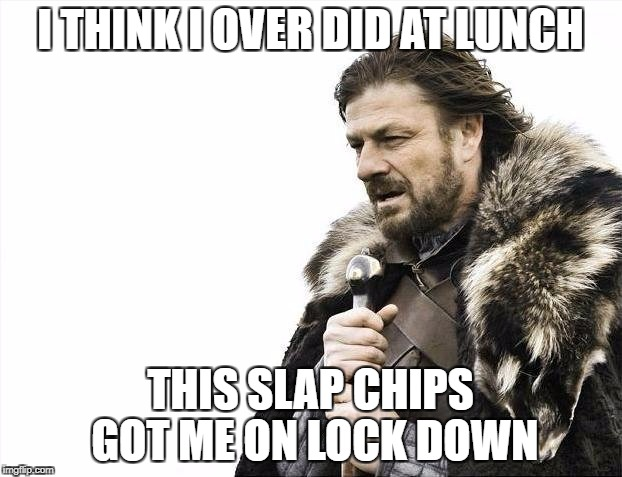Brace Yourselves X is Coming Meme | I THINK I OVER DID AT LUNCH THIS SLAP CHIPS GOT ME ON LOCK DOWN | image tagged in memes,brace yourselves x is coming | made w/ Imgflip meme maker