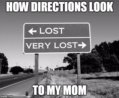 Directions | HOW DIRECTIONS LOOK TO MY MOM | image tagged in directions | made w/ Imgflip meme maker