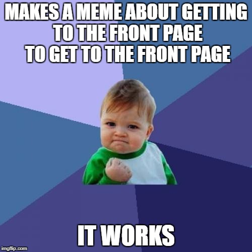 Success Kid Meme | MAKES A MEME ABOUT GETTING TO THE FRONT PAGE TO GET TO THE FRONT PAGE IT WORKS | image tagged in memes,success kid,front page,funny,funny memes | made w/ Imgflip meme maker
