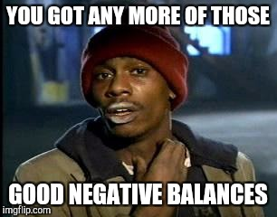 Y'all Got Any More Of That Meme | YOU GOT ANY MORE OF THOSE GOOD NEGATIVE BALANCES | image tagged in memes,yall got any more of | made w/ Imgflip meme maker
