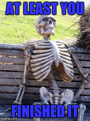 Waiting Skeleton Meme | AT LEAST YOU FINISHED IT | image tagged in memes,waiting skeleton | made w/ Imgflip meme maker