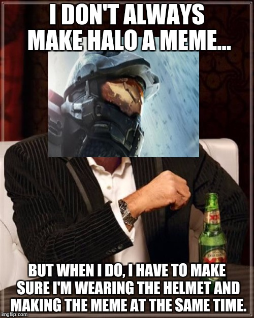 The Most Interesting Man In The World Meme | I DON'T ALWAYS MAKE HALO A MEME... BUT WHEN I DO, I HAVE TO MAKE SURE I'M WEARING THE HELMET AND MAKING THE MEME AT THE SAME TIME. | image tagged in memes,the most interesting man in the world | made w/ Imgflip meme maker