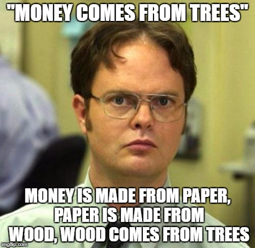 "LOL LOGIC | ""MONEY COMES FROM TREES"" MONEY IS MADE FROM PAPER, PAPER IS MADE FROM WOOD, WOOD COMES FROM TREES 