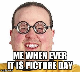 Nerd glasses | ME WHEN EVER IT IS PICTURE DAY | image tagged in nerd glasses | made w/ Imgflip meme maker