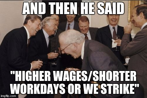 "Laughing Men In Suits Meme | AND THEN HE SAID ""HIGHER WAGES/SHORTER WORKDAYS OR WE STRIKE"" 