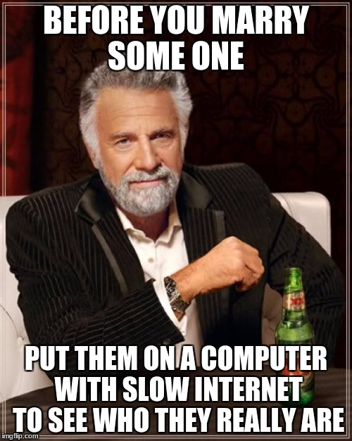 The Most Interesting Man In The World Meme | BEFORE YOU MARRY SOME ONE PUT THEM ON A COMPUTER WITH SLOW INTERNET TO SEE WHO THEY REALLY ARE | image tagged in memes,the most interesting man in the world | made w/ Imgflip meme maker