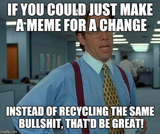 recyclers | IF YOU COULD JUST MAKE A MEME FOR A CHANGE INSTEAD OF RECYCLING THE SAME BULLSHIT, THAT'D BE GREAT! | image tagged in memes,that would be great,recycling | made w/ Imgflip meme maker