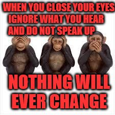 See no Evil Hear no Evil Speak no Evil | WHEN YOU CLOSE YOUR EYES IGNORE WHAT YOU HEAR      AND DO NOT SPEAK UP NOTHING WILL EVER CHANGE | image tagged in see no evil hear no evil speak no evil | made w/ Imgflip meme maker