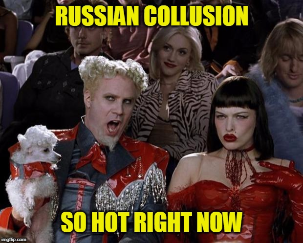 Mugatu So Hot Right Now Meme | RUSSIAN COLLUSION SO HOT RIGHT NOW | image tagged in memes,mugatu so hot right now | made w/ Imgflip meme maker