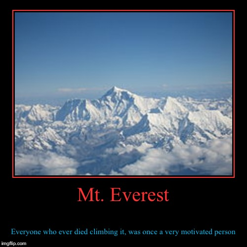 Mt. Everest people who died climbing it was once motivated | Mt. Everest | Everyone who ever died climbing it, was once a very motivated person | image tagged in funny,demotivationals | made w/ Imgflip demotivational maker