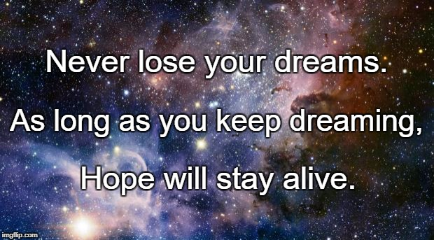 Think Big, Dream Bigger | Never lose your dreams. Hope will stay alive. As long as you keep dreaming, | image tagged in think big,dream bigger | made w/ Imgflip meme maker