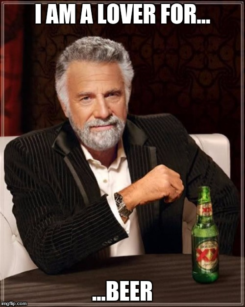 The Most Interesting Man In The World Meme | I AM A LOVER FOR... ...BEER | image tagged in memes,the most interesting man in the world | made w/ Imgflip meme maker