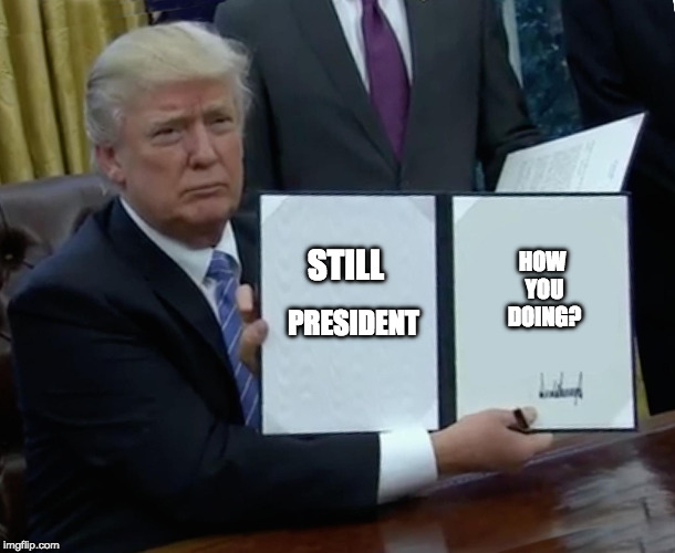Doing better than if Hillary was. | STILL PRESIDENT HOW YOU DOING? | image tagged in trump bill signing,hillary clinton,trump,russia | made w/ Imgflip meme maker