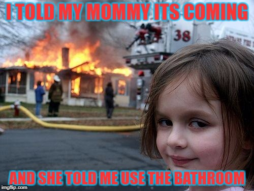 Disaster Girl Meme | I TOLD MY MOMMY ITS COMING AND SHE TOLD ME USE THE BATHROOM | image tagged in memes,disaster girl | made w/ Imgflip meme maker
