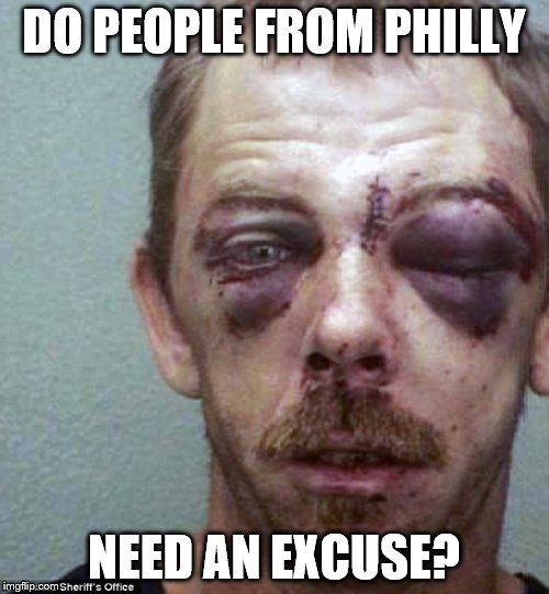 DO PEOPLE FROM PHILLY NEED AN EXCUSE? | made w/ Imgflip meme maker