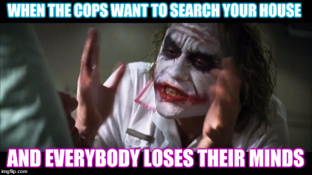 And everybody loses their minds Meme | WHEN THE COPS WANT TO SEARCH YOUR HOUSE AND EVERYBODY LOSES THEIR MINDS | image tagged in memes,and everybody loses their minds | made w/ Imgflip meme maker