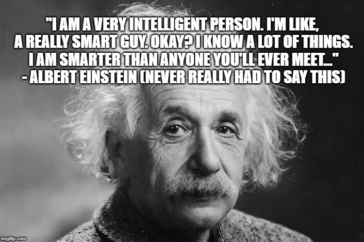 """I AM A VERY INTELLIGENT PERSON. I'M LIKE, A REALLY SMART GUY. OKAY? I KNOW A LOT OF THINGS. I AM SMARTER THAN ANYONE YOU'LL EVER MEET..."" - 