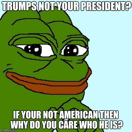 liberal intelligence | TRUMPS NOT YOUR PRESIDENT? IF YOUR NOT AMERICAN THEN WHY DO YOU CARE WHO HE IS? | image tagged in pepe | made w/ Imgflip meme maker