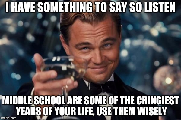 Leonardo Dicaprio Cheers Meme | I HAVE SOMETHING TO SAY SO LISTEN MIDDLE SCHOOL ARE SOME OF THE CRINGIEST YEARS OF YOUR LIFE, USE THEM WISELY | image tagged in memes,leonardo dicaprio cheers | made w/ Imgflip meme maker