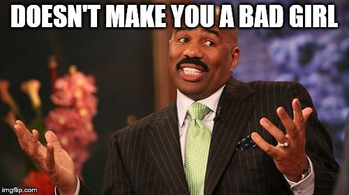Steve Harvey Meme | DOESN'T MAKE YOU A BAD GIRL | image tagged in memes,steve harvey | made w/ Imgflip meme maker