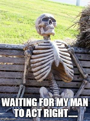 Waiting Skeleton Meme | WAITING FOR MY MAN TO ACT RIGHT..... | image tagged in memes,waiting skeleton | made w/ Imgflip meme maker