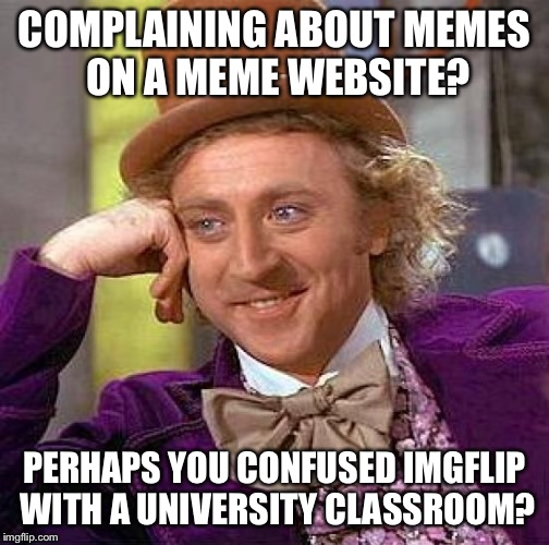 Creepy Condescending Wonka Meme | COMPLAINING ABOUT MEMES ON A MEME WEBSITE? PERHAPS YOU CONFUSED IMGFLIP WITH A UNIVERSITY CLASSROOM? | image tagged in memes,creepy condescending wonka | made w/ Imgflip meme maker