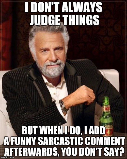 you like sarcasm eh? ;') | I DON'T ALWAYS JUDGE THINGS BUT WHEN I DO, I ADD A FUNNY SARCASTIC COMMENT AFTERWARDS, YOU DON'T SAY? | image tagged in memes,the most interesting man in the world,sarcasm,funny,true | made w/ Imgflip meme maker
