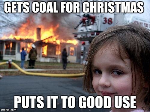 Disaster Girl Meme | GETS COAL FOR CHRISTMAS PUTS IT TO GOOD USE | image tagged in memes,disaster girl | made w/ Imgflip meme maker