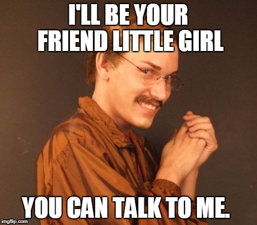 I'LL BE YOUR FRIEND LITTLE GIRL YOU CAN TALK TO ME. | made w/ Imgflip meme maker