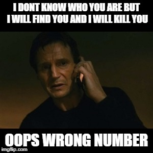 Liam Neeson Taken Meme | I DONT KNOW WHO YOU ARE BUT I WILL FIND YOU AND I WILL KILL YOU OOPS WRONG NUMBER | image tagged in memes,liam neeson taken | made w/ Imgflip meme maker