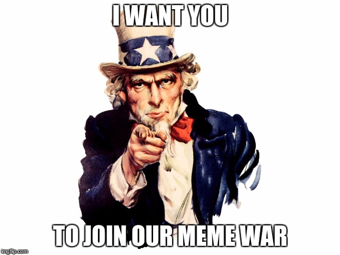 Meme wars | I WANT YOU TO JOIN OUR MEME WAR | image tagged in uncle sam,meme,meme war,want,i want you | made w/ Imgflip meme maker