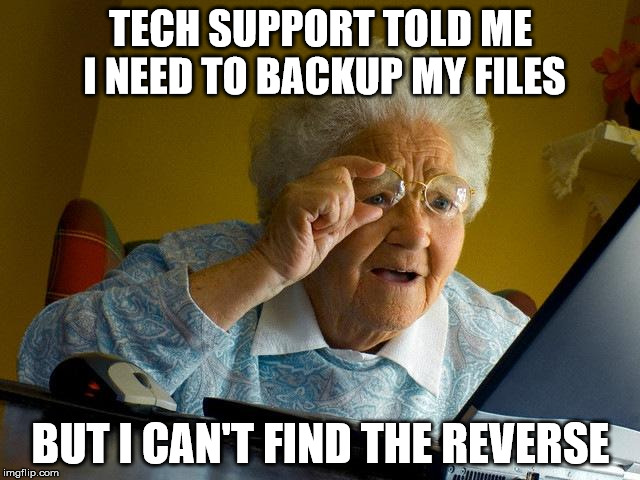 Where's The Reverse | TECH SUPPORT TOLD ME I NEED TO BACKUP MY FILES BUT I CAN'T FIND THE REVERSE | image tagged in memes,grandma finds the internet,backup,computer,tech support | made w/ Imgflip meme maker