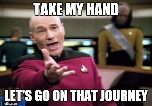 Picard Wtf Meme | TAKE MY HAND LET'S GO ON THAT JOURNEY | image tagged in memes,picard wtf | made w/ Imgflip meme maker