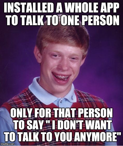 "Bad Luck Brian Meme | INSTALLED A WHOLE APP TO TALK TO ONE PERSON ONLY FOR THAT PERSON TO SAY "" I DON'T WANT TO TALK TO YOU ANYMORE"" 