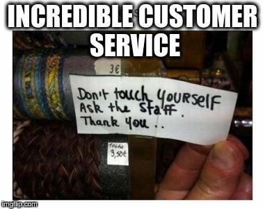 Now, that's service! | INCREDIBLE CUSTOMER SERVICE | image tagged in memes,funny,customer service | made w/ Imgflip meme maker