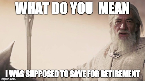 WHAT DO YOU  MEAN I WAS SUPPOSED TO SAVE FOR RETIREMENT | image tagged in one finance | made w/ Imgflip meme maker