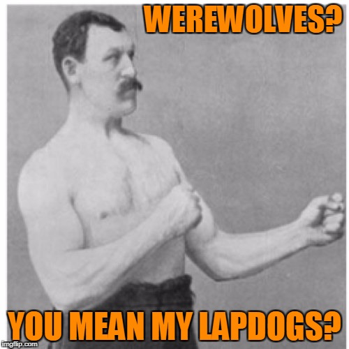 Overly Manly Man Meme | WEREWOLVES? YOU MEAN MY LAPDOGS? | image tagged in memes,overly manly man | made w/ Imgflip meme maker