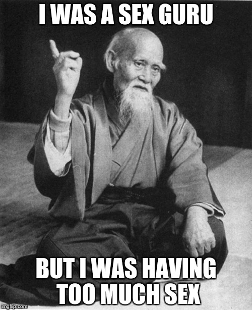 Confucius say | I WAS A SEX GURU BUT I WAS HAVING TOO MUCH SEX | image tagged in confucius say | made w/ Imgflip meme maker
