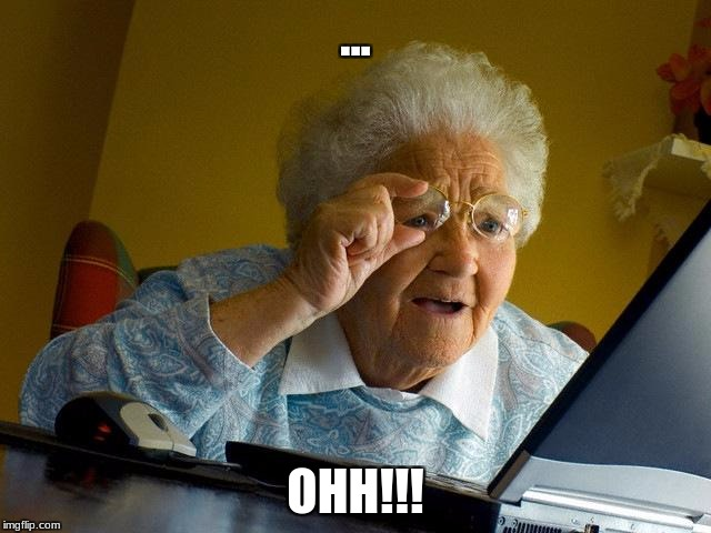 Grandma Finds The Internet Meme | ... OHH!!! | image tagged in memes,grandma finds the internet | made w/ Imgflip meme maker