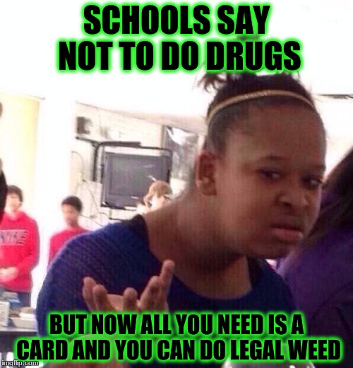 Black Girl Wat Meme | SCHOOLS SAY NOT TO DO DRUGS BUT NOW ALL YOU NEED IS A CARD AND YOU CAN DO LEGAL WEED | image tagged in memes,black girl wat | made w/ Imgflip meme maker