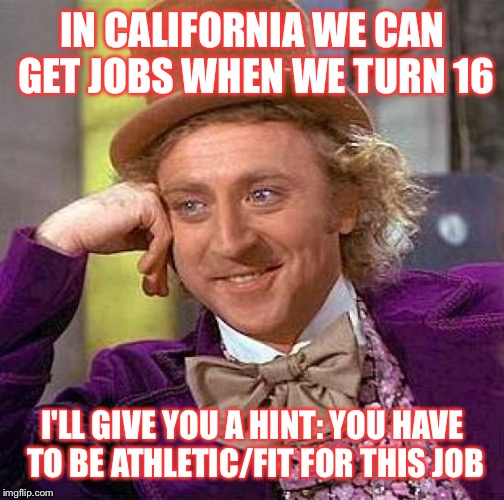 Creepy Condescending Wonka Meme | IN CALIFORNIA WE CAN GET JOBS WHEN WE TURN 16 I'LL GIVE YOU A HINT: YOU HAVE TO BE ATHLETIC/FIT FOR THIS JOB | image tagged in memes,creepy condescending wonka | made w/ Imgflip meme maker