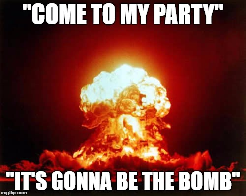 "Nuclear Explosion Meme | ""COME TO MY PARTY"" ""IT'S GONNA BE THE BOMB"" 
