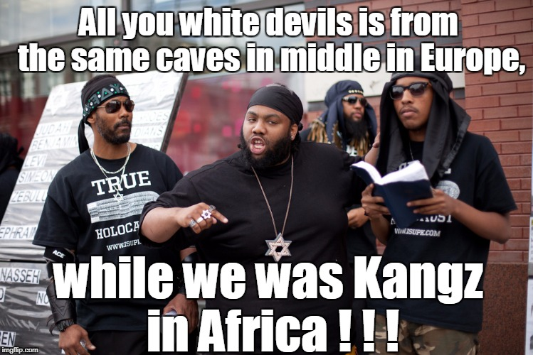All you white devils is from the same caves in middle in Europe, while we was Kangz in Africa ! ! ! | made w/ Imgflip meme maker