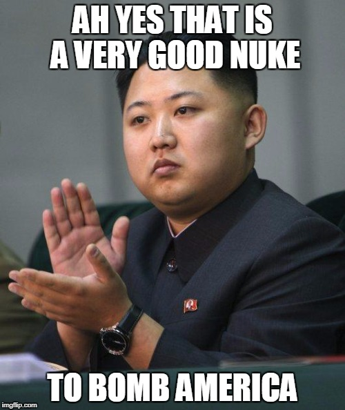 Nuke... DEPLOY | AH YES THAT IS A VERY GOOD NUKE TO BOMB AMERICA | image tagged in kim jong un | made w/ Imgflip meme maker