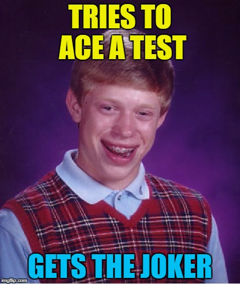 It was always on the cards... :) | TRIES TO ACE A TEST GETS THE JOKER | image tagged in memes,bad luck brian,tests,cards | made w/ Imgflip meme maker
