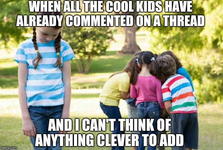 Happens to me every day :( lol  | WHEN ALL THE COOL KIDS HAVE ALREADY COMMENTED ON A THREAD AND I CAN'T THINK OF ANYTHING CLEVER TO ADD | image tagged in funny memes,cool kids,jbmemegeek | made w/ Imgflip meme maker