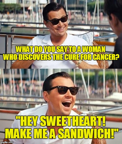 "This meme is not sexist at all  | WHAT DO YOU SAY TO A WOMAN WHO DISCOVERS THE CURE FOR CANCER? ""HEY SWEETHEART! MAKE ME A SANDWICH!"" 