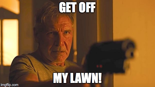GET OFF MY LAWN! | image tagged in blade runner 2049  'get off my lawn' | made w/ Imgflip meme maker