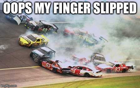Because Race Car Meme | OOPS MY FINGER SLIPPED | image tagged in memes,because race car | made w/ Imgflip meme maker