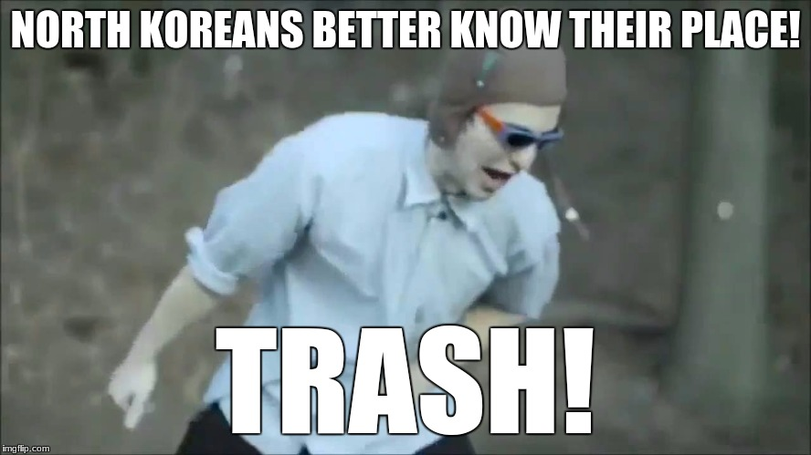 Know Your Place Frank | NORTH KOREANS BETTER KNOW THEIR PLACE! TRASH! | image tagged in know your place frank | made w/ Imgflip meme maker